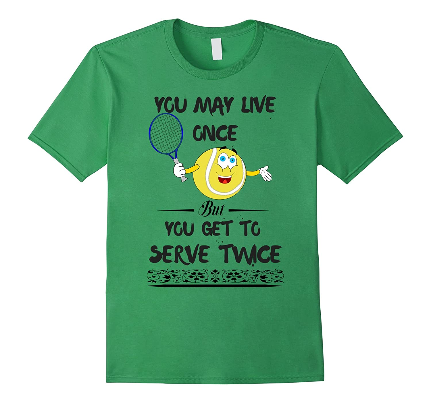 YOU MAY LIVE ONCE BUT YOU SERVE TWICE TENNIS T-SHIRT-TD