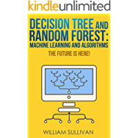 Decision Tree And Random Forest: Machine Learning And Algorithms: The Future Is Here! (Artificial Intelligence Book 5) (English Edition)