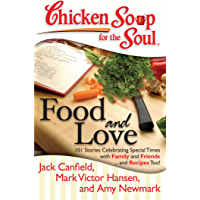 Chicken Soup for the Soul: Food and Love: 101 Stories Celebrating Special Times with Family and Friends... and Recipes…