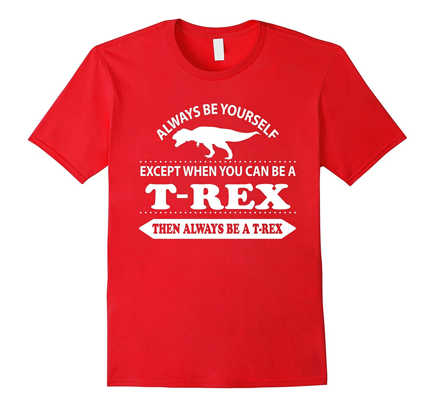 Always be yourself unless you can be a T-rex shirt-FL