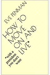 How to Move On and Live*: *with a president you don't want Kindle Edition