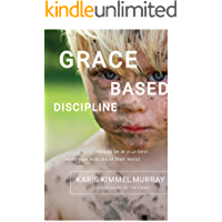 Grace Based Discipline: How to Be at Your Best When Your Kids Are at Their Worst