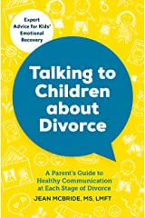 Talking to Children About Divorce: A Parent's Guide to Healthy Communication at Each Stage of Divorce: Expert Advice for Kids' Emotional Recovery Kindle Edition
