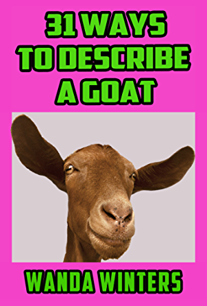 31 Ways to Describe a Goat: Ideas to Help You Describe Your Characters; Places; and Things.