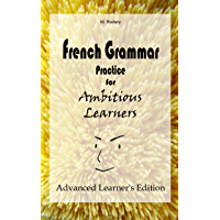 French Grammar Practice for Ambitious Learners – Advanced Learner's Edition (French for Ambitious Learners) (French Edition)