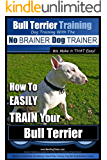 Bull Terrier Training | Dog Training with the No BRAINER Dog TRAINER ~ We Make it THAT Easy!: How to EASILY TRAIN Your Bull Terrier