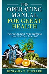 The Operating Manual for Great Health: How to Achieve Peak Wellness and Find Your True Self Kindle Edition