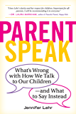 ParentSpeak: What's Wrong with How We Talk to Our Children--and What to Say Instead