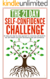 Self-Confidence: The 21-Day Self-Confidence Challenge: An easy and step-by-step approach to overcome self-doubt & low self-esteem and start developing ... acceptance) (21-Day Challenges Book 9)