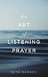 The Art of Listening Prayer: Hearing God's Voice Amidst Life's Noise