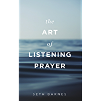 The Art of Listening Prayer: Hearing God's Voice Amidst Life's Noise