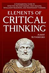 Elements of Critical Thinking: A Fundamental Guide to Effective Decision Making, Deep Analysis, Intelligent Reasoning, and Independent Thinking (The Critical Thinker Book 1) Kindle Edition