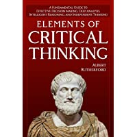 Elements of Critical Thinking: A Fundamental Guide to Effective Decision Making,...