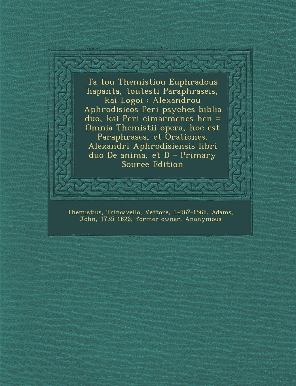 Download Ta tou Themistiou Euphradous hapanta, toutesti Paraphraseis, kai Logoi: Alexandrou Aphrodisieos Peri psyches biblia duo, kai Peri eimarmenes hen = ... libri duo De anima, et D (Greek Edition) PDF