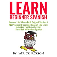Learn Beginner Spanish: Lessons 1 to 5 from Both Original Version & New Version of Learning Spanish Like Crazy, Including Two Bonus Lessons from New Millennium Spanish