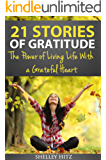 21 Stories of Gratitude: The Power of Living Life With a Grateful Heart (A Life of Gratitude)