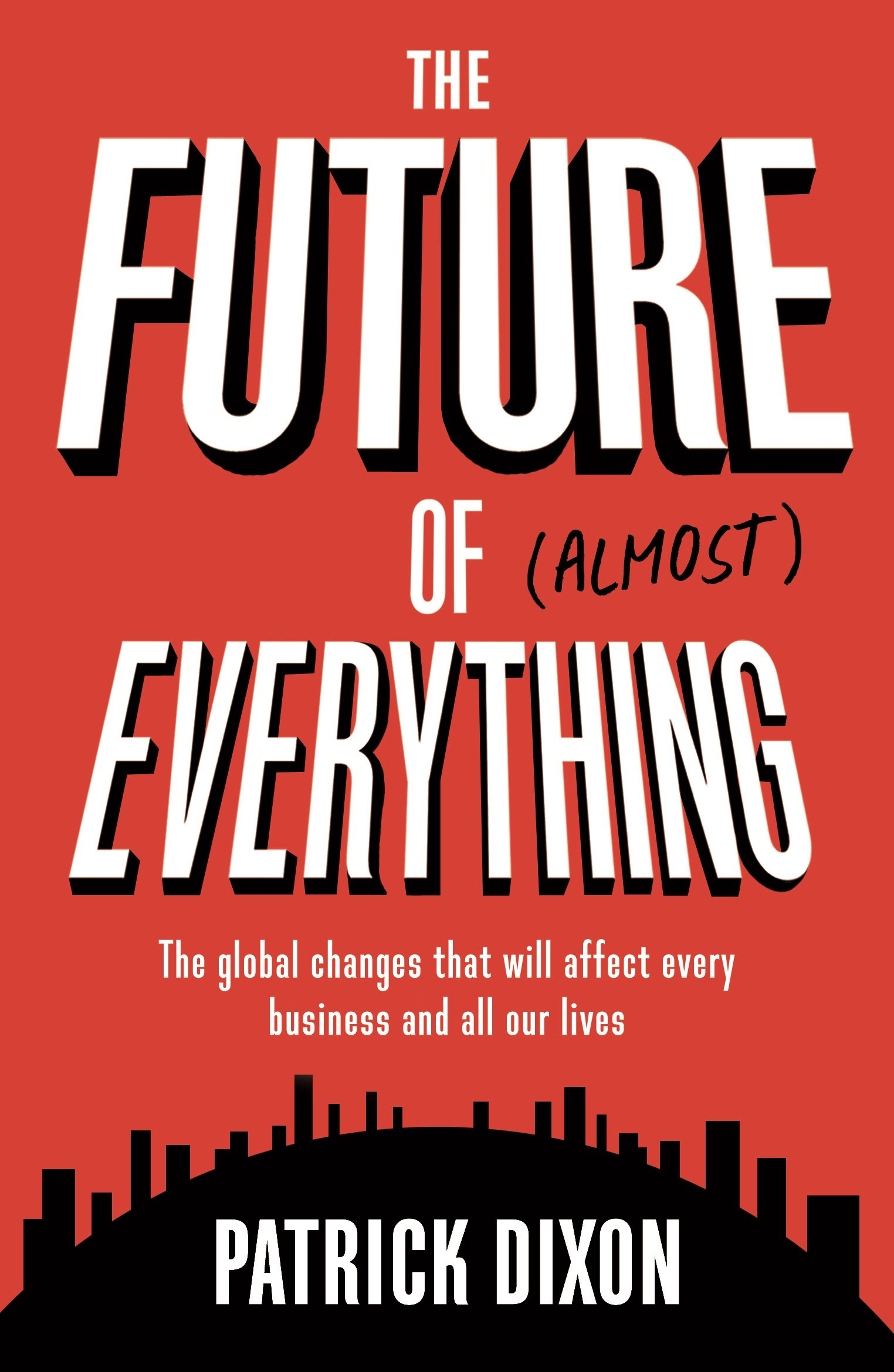 The Future of Almost Everything: The Global Changes That Will Affect Every  Business and All Our Lives: Patrick Dixon: 9781781254974: Amazon.com: Books