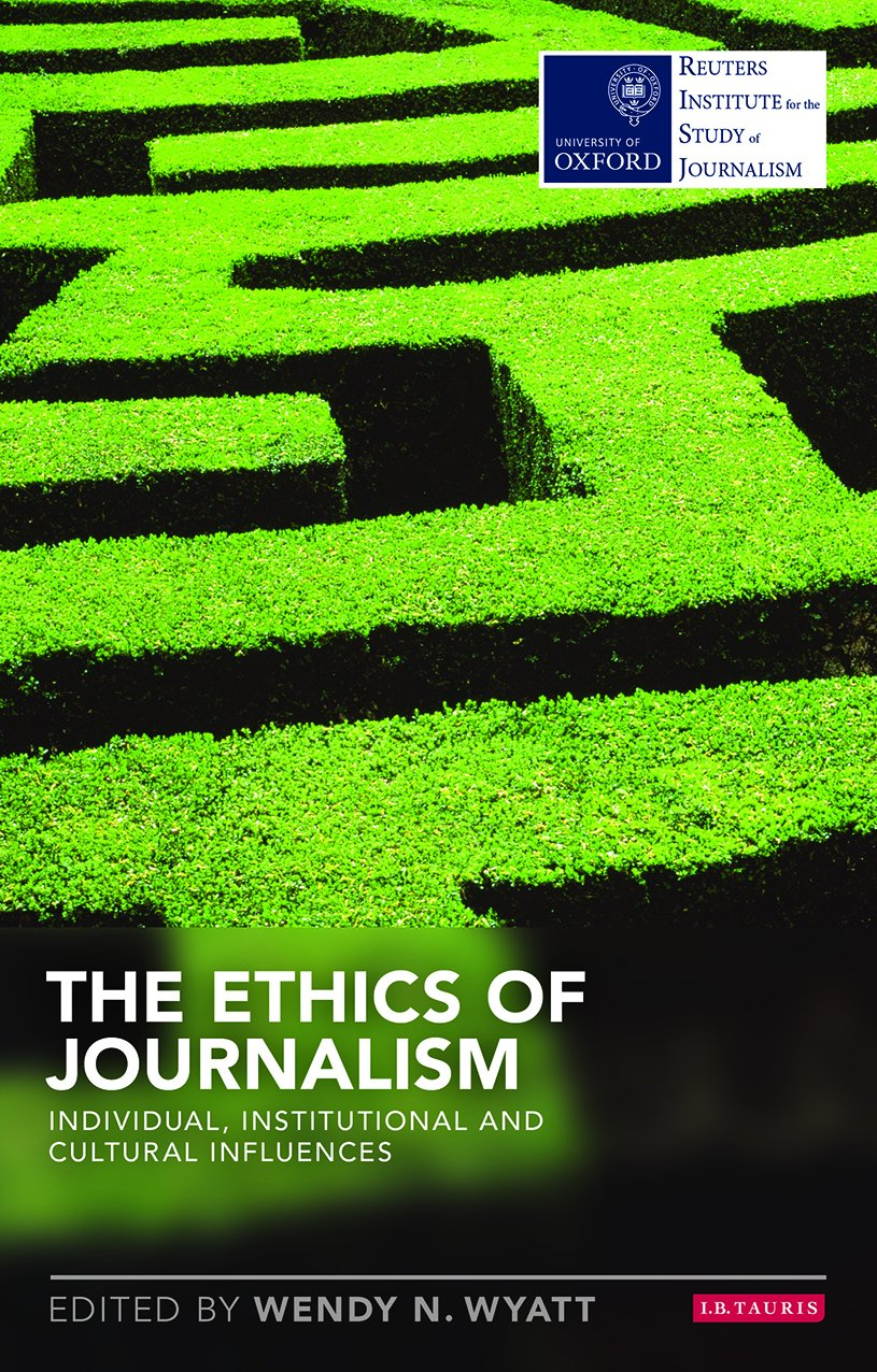 The Ethics of Journalism: Individual, Institutional and Cultural Influences (Reuters Institute for the Study of Journalism)