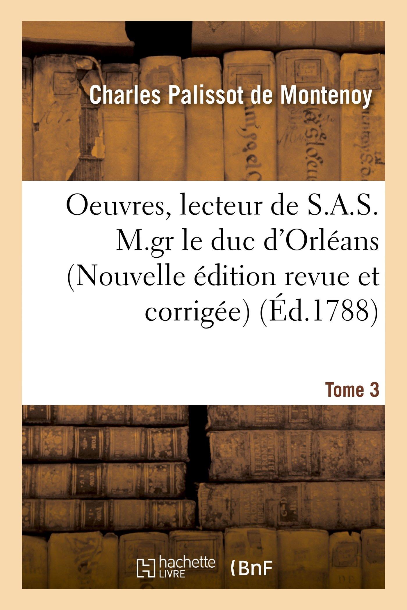 Download Oeuvres, Lecteur de S.A.S. M.Gr Le Duc d'Orléans. Nouvelle Édition, Revue Et Corrigée Tome 3 (Litterature) (French Edition) PDF