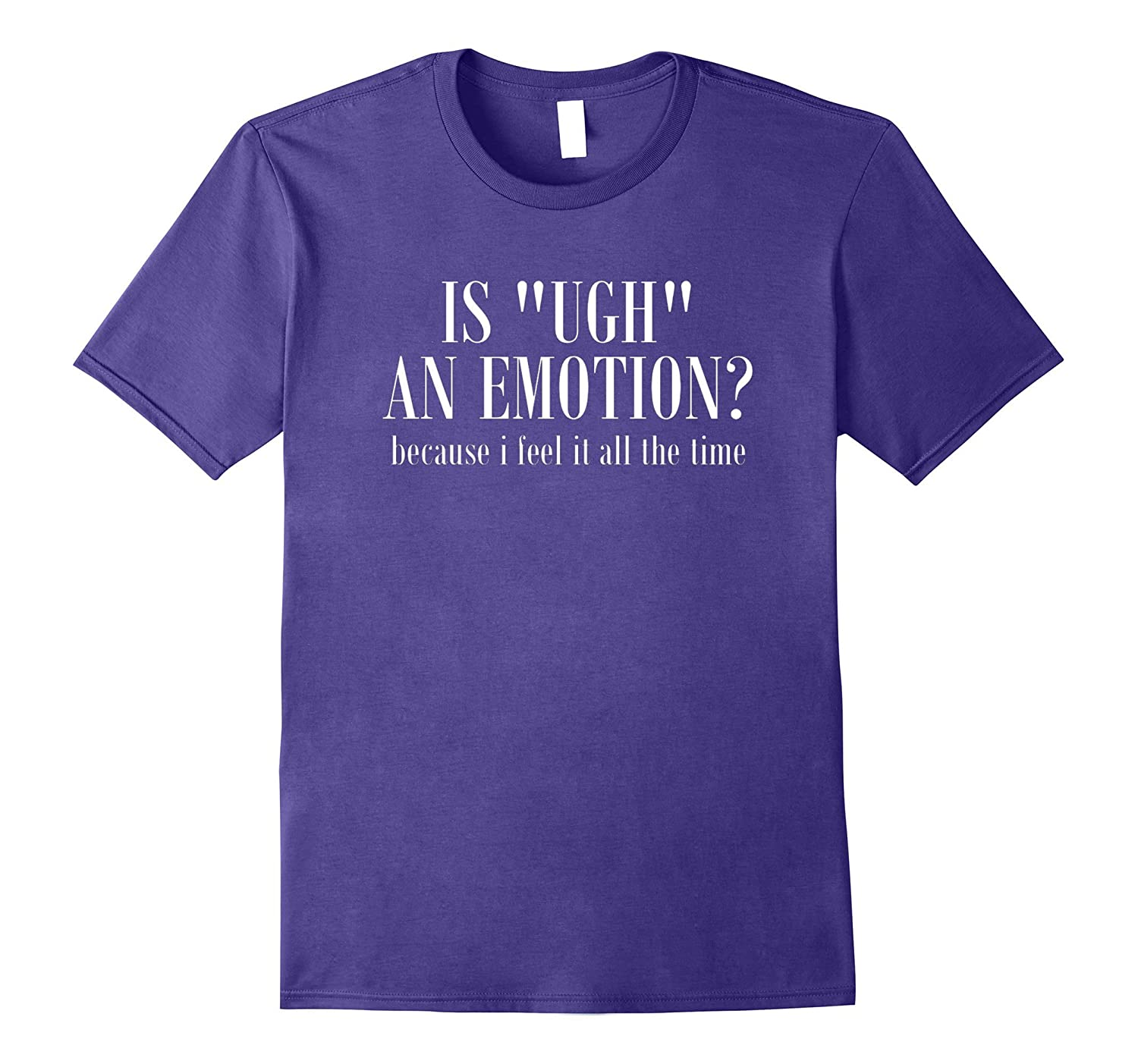 Is Ugh An Emotion I Feel It Every Day T-Shirt funny saying-Vaci