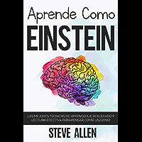 Aprende como Einstein: Memoriza más, enfócate mejor y lee efectivamente para aprender cualquier cosa: Las mejores…