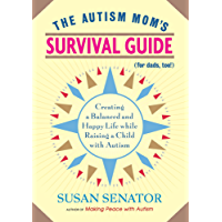 The Autism Mom's Survival Guide (for Dads, too!): Creating a Balanced and Happy Life While Raising a Child with Autism
