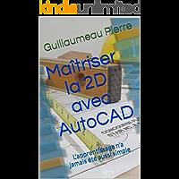 Maîtriser la 2D avec AutoCAD: L'apprentissage n'a jamais été aussi simple (French Edition)