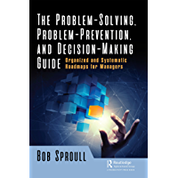 The Problem-Solving, Problem-Prevention, and Decision-Making Guide: Organized and Systematic Roadmaps for Managers