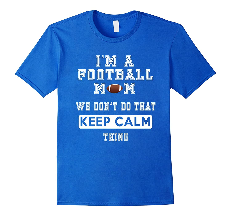 I'm a Football Mom We Don't Do That Keep Calm thing Tshirt-BN