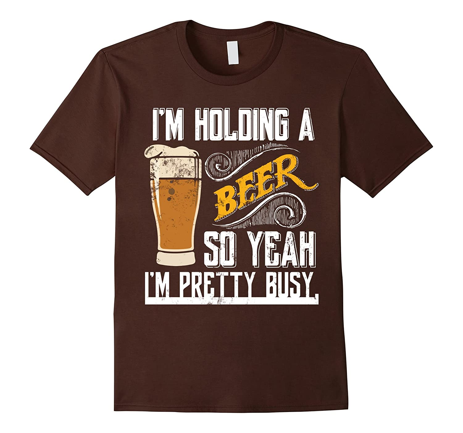 Beer T Shirts I'm Holding A Beer So Yeah I'm Pretty Busy-ANZ
