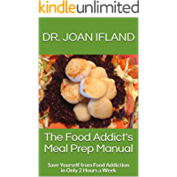 The Food Addict's Meal Prep Manual: Save Yourself From Food Addiction In Only 2 Hours A Week