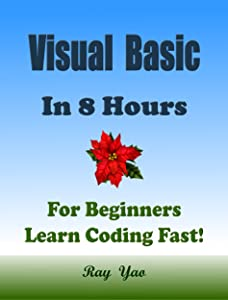 VISUAL BASIC: in 8 Hours, For Beginners, Learn Coding Fast! VB Programming Language Crash Course, A Quick Start Guide Tutorial Book with Hands-On Projects in Easy Steps! An Ultimate Beginner's Guide!