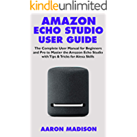 AMAZON ECHO STUDIO USER GUIDE: The Complete User Manual for Beginners and Pro to Master the Amazon Echo Studio with Tips & Tricks for Alexa Skills (Echo Device & Alexa Setup Book 1)
