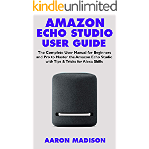 AMAZON ECHO STUDIO USER GUIDE: The Complete User Manual for Beginners and Pro to Master the Amazon Echo Studio with Tips…