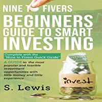 Nine to Fivers: Beginners Guide to Smart Investing/ Complete with Nine to Fivers Quick Guide: A Guide to the Most Popular and Feasible Investment Opportunities with Little Money and Experience.