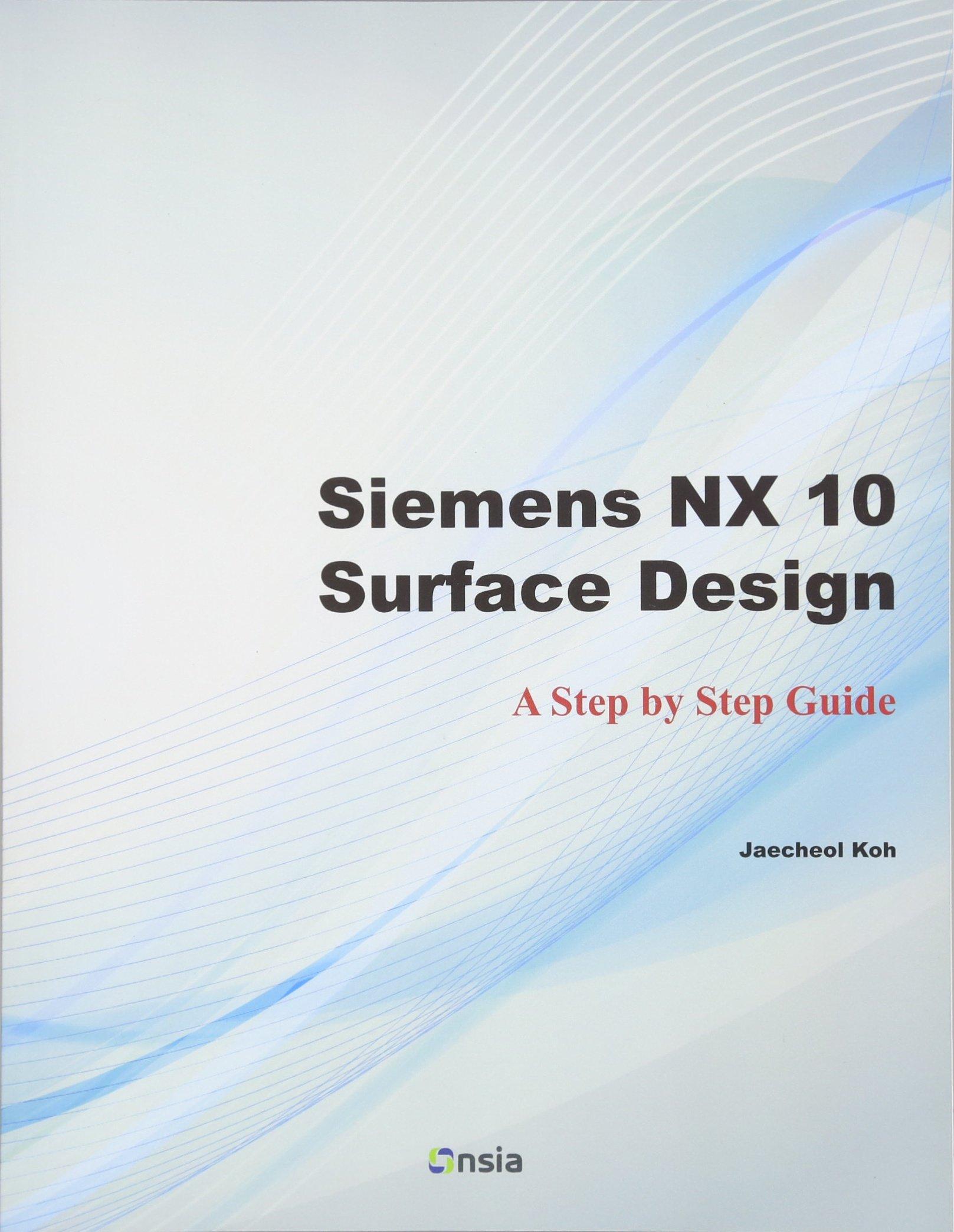 Siemens NX 10 Surface Design: A Step by Step Guide: Jaecheol