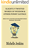 Funny Quotes: Slightly Twisted Words of Wisdom & Other Funny Sayings (Reference Book): Witty Quotes and Phrases for Everyday Situations