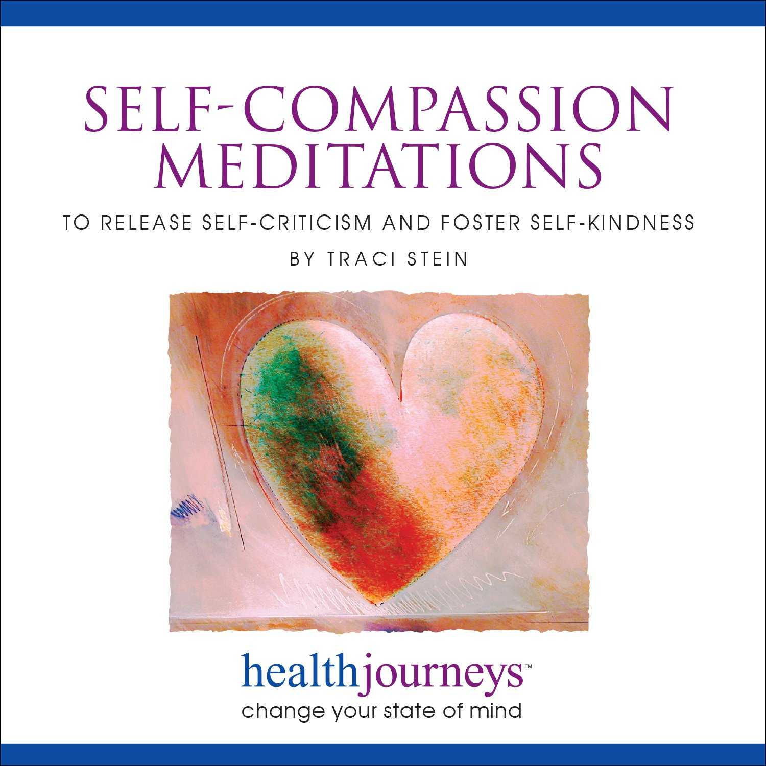 Meditations to Help with Self-Compassion, Release Self-Criticism, Foster Self-Kindness, Nurture Self-Love, 4-Part Collection of Meditation Audio with Soothing Music by Traci Stein and Steven Mark Kohn