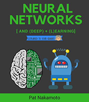 Neural Networks and Deep Learning: Deep Learning explained to your granny � A visual introduction for beginners who want to make their own Deep Learning Neural Network (Machine Learning)