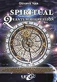 Spiritual quantum regression. Conoscere e praticare l'ipnosi spirituale per trasformare la propria vita in risonanza con la missione dell'anima