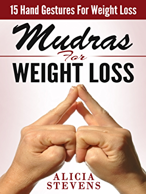 Mudras: Mudras For Weight Loss: 15 Easy Hand Gestures For Easy Weight Loss (Mudras; Mudras For Beginners; Mudras For Weight Loss)