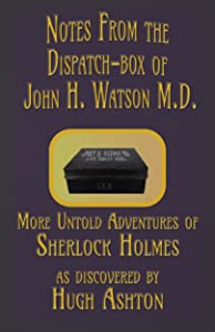 Notes from the Dispatch-Box of John H. Watson M.D. : Some Untold Adventures of Sherlock Holmes