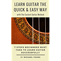 Learn Guitar the Quick & Easy Way with The Easiest Guitar Method: 7 Steps Beginners Must Take to Learn Guitar Successfully. (English Edition)