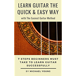Learn Guitar the Quick & Easy Way with The Easiest Guitar Method: 7 Steps Beginners Must Take to Learn Guitar…