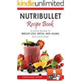 Nutribullet Recipe Book: Smoothie Recipes for Weight-Loss, Detox, Anti-Aging & So Much More! (Recipes for a Healthy Life Book