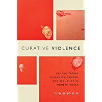 Curative Violence: Rehabilitating Disability, Gender, and Sexuality in Modern Korea