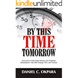By This Time Tomorrow: Uncommon Faith-Filled Words and Prophetic Declarations That Will Change Your Life Forever