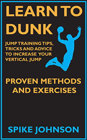 Learn To Dunk :  Jump Training Tips; Tricks and Advice  to Increase Your Vertical Jump - Proven Methods and Exercises