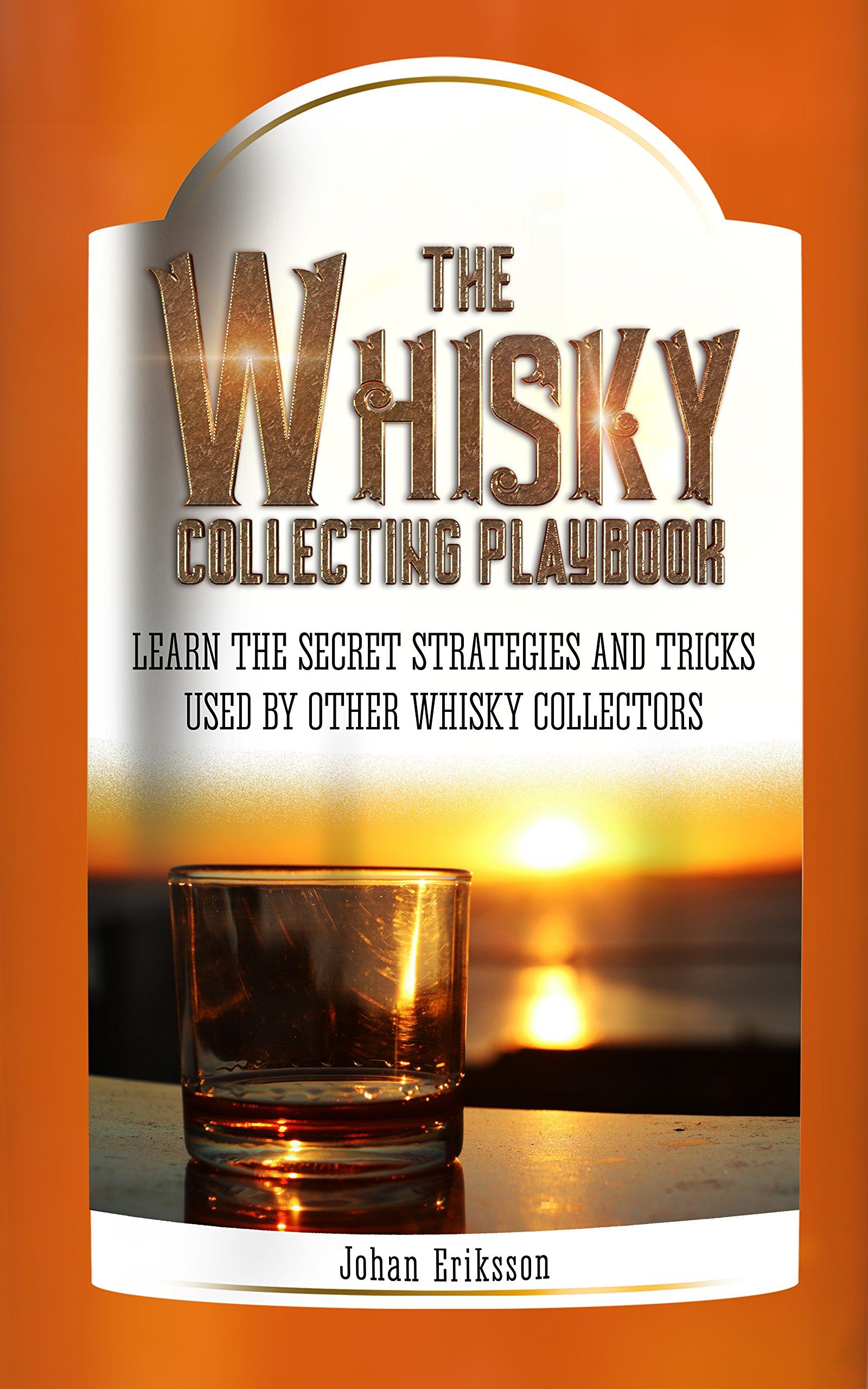 The Whisky Collecting Playbook  Learn The Secret Strategies And Tricks Used By Other Whisky Collectors  English Edition