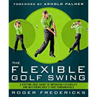 The Flexible Golf Swing: A Cutting-Edge Guide to Improving Flexibility and Mastering...